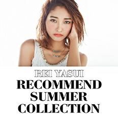 REI YASUI RECOMMEND SUMMER COLLECTION!